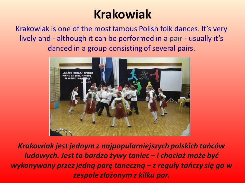 Krakowiak Krakowiak is one of the most famous Polish folk dances. Its very lively and - although it can be performed in a pair - usually its danced in