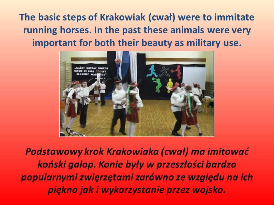 The basic steps of Krakowiak (cwał) were to immitate running horses. In the past these animals were very important for both their beauty as military u