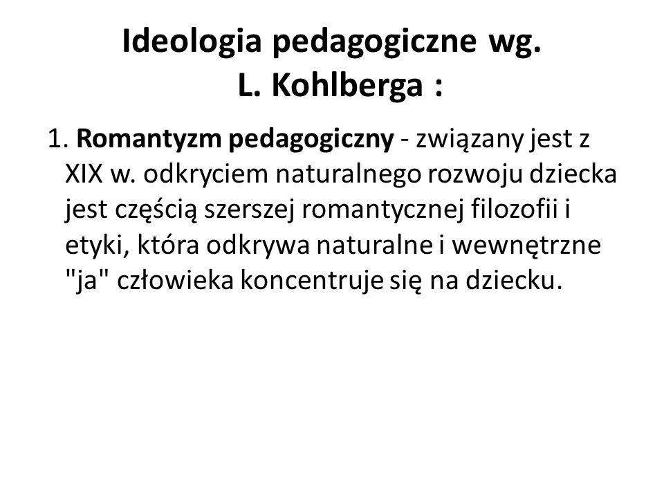 Ideologia pedagogiczne wg. L. Kohlberga : 1. Romantyzm pedagogiczny - związany jest z XIX w. odkryciem naturalnego rozwoju dziecka jest częścią szersz