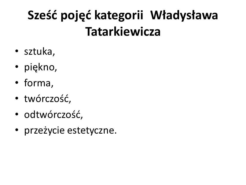 Sześć pojęć kategorii Władysława Tatarkiewicza sztuka, piękno, forma, twórczość, odtwórczość, przeżycie estetyczne.