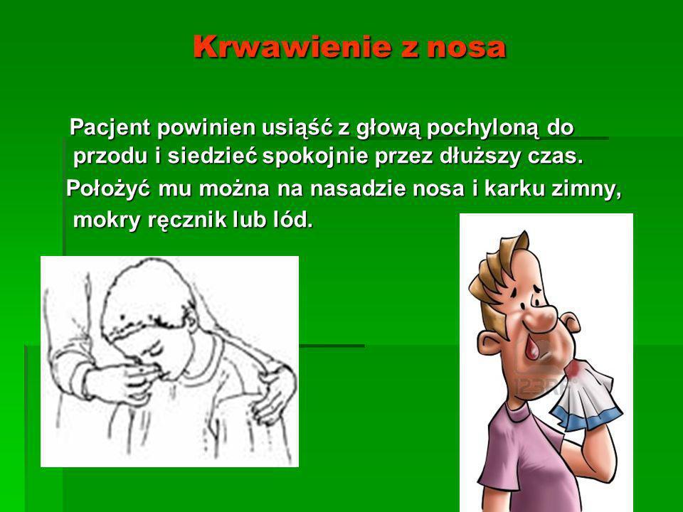 Krwawienie z nosa Krwawienie z nosa Pacjent powinien usiąść z głową pochyloną do przodu i siedzieć spokojnie przez dłuższy czas. Pacjent powinien usią
