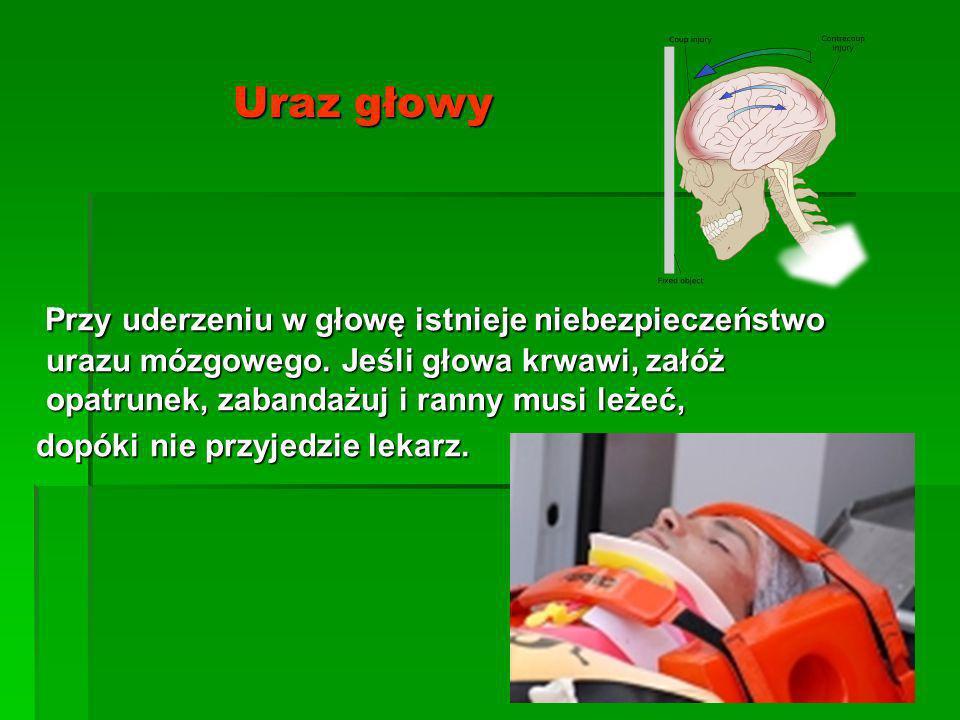 Uraz głowy Przy uderzeniu w głowę istnieje niebezpieczeństwo urazu mózgowego. Jeśli głowa krwawi, załóż opatrunek, zabandażuj i ranny musi leżeć, Przy