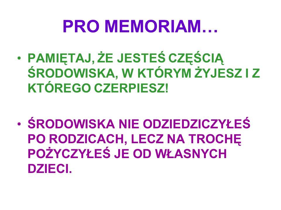 PRO MEMORIAM… PAMIĘTAJ, ŻE JESTEŚ CZĘŚCIĄ ŚRODOWISKA, W KTÓRYM ŻYJESZ I Z KTÓREGO CZERPIESZ! ŚRODOWISKA NIE ODZIEDZICZYŁEŚ PO RODZICACH, LECZ NA TROCH
