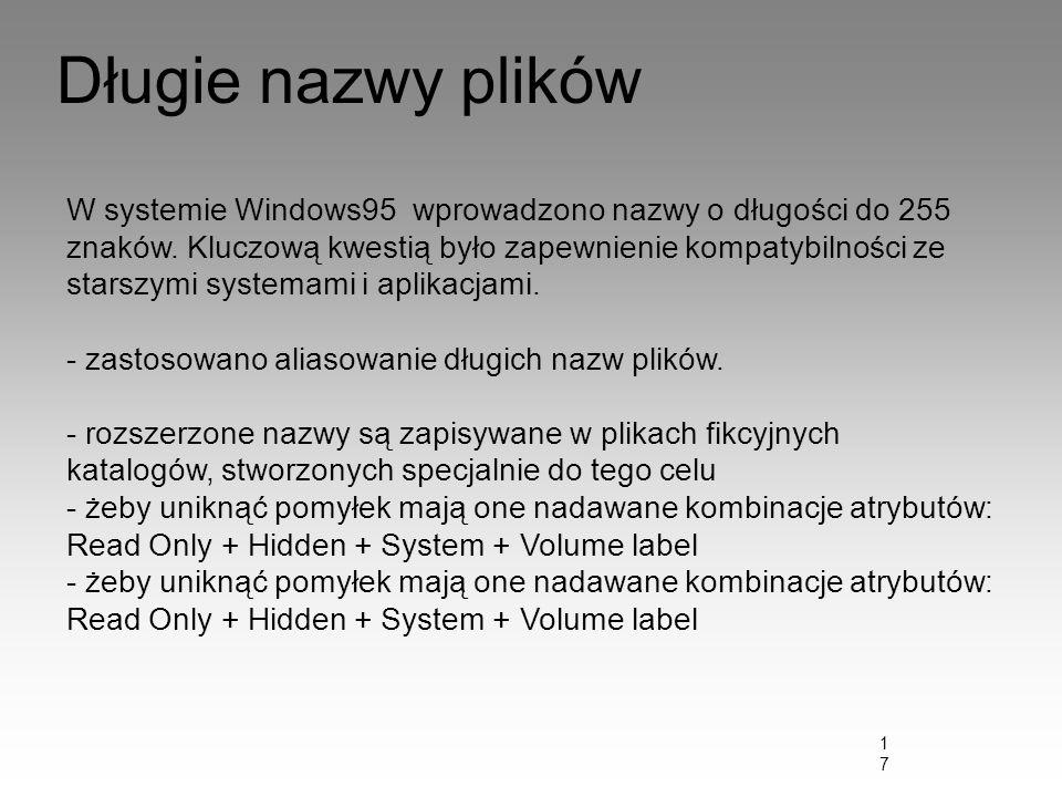 17 Długie nazwy plików W systemie Windows95 wprowadzono nazwy o długości do 255 znaków. Kluczową kwestią było zapewnienie kompatybilności ze starszymi
