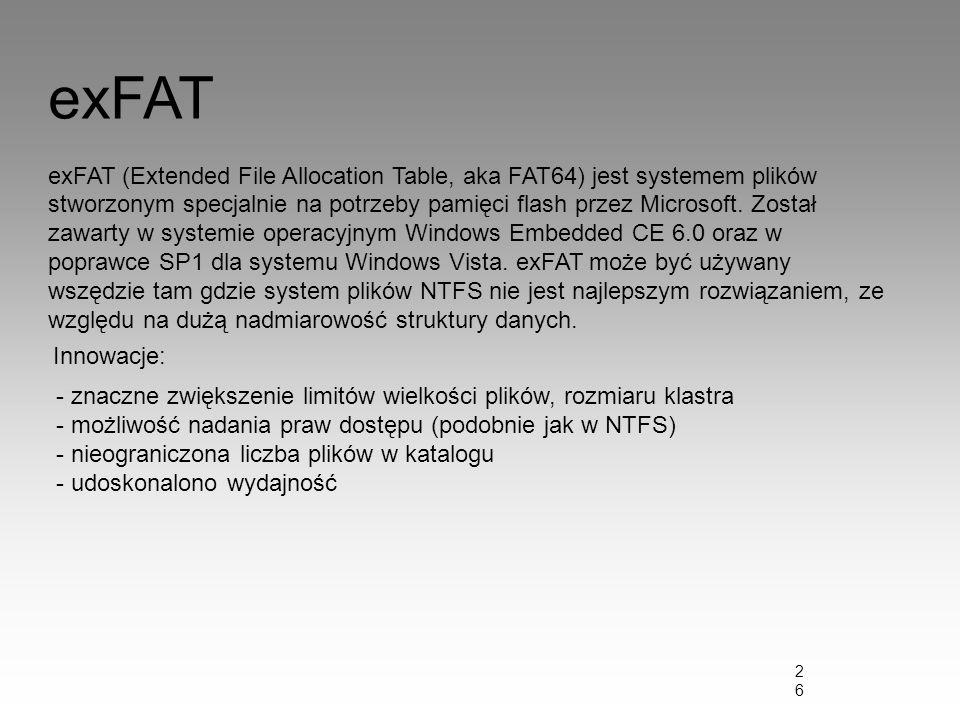 26 exFAT exFAT (Extended File Allocation Table, aka FAT64) jest systemem plików stworzonym specjalnie na potrzeby pamięci flash przez Microsoft. Zosta