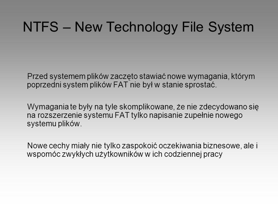 NTFS – New Technology File System Przed systemem plików zaczęto stawiać nowe wymagania, którym poprzedni system plików FAT nie był w stanie sprostać.