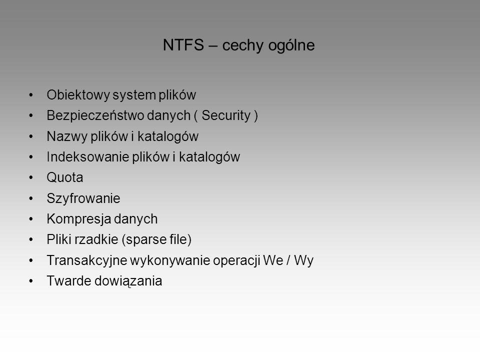 NTFS – cechy ogólne Obiektowy system plików Bezpieczeństwo danych ( Security ) Nazwy plików i katalogów Indeksowanie plików i katalogów Quota Szyfrowa