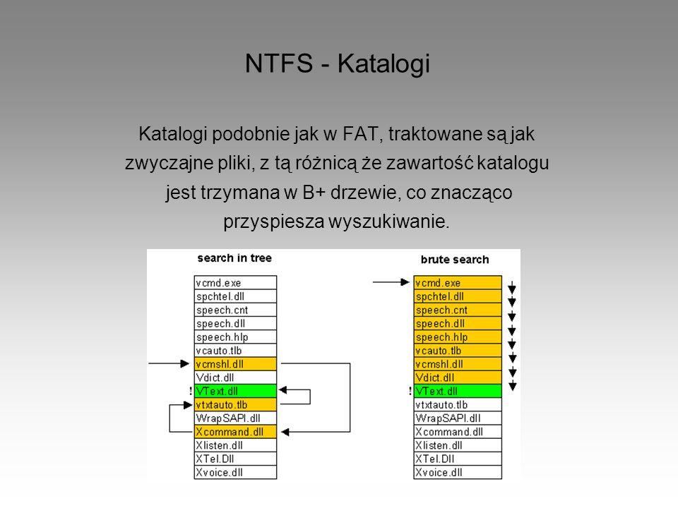 NTFS - Katalogi Katalogi podobnie jak w FAT, traktowane są jak zwyczajne pliki, z tą różnicą że zawartość katalogu jest trzymana w B+ drzewie, co znac