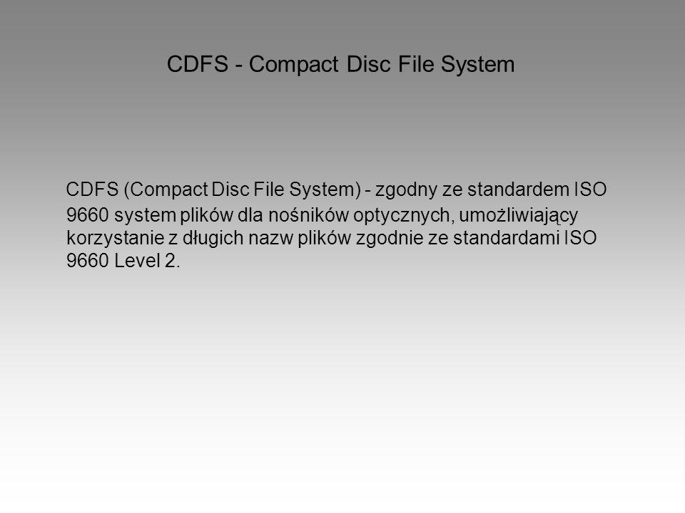 CDFS - Compact Disc File System CDFS (Compact Disc File System) - zgodny ze standardem ISO 9660 system plików dla nośników optycznych, umożliwiający k