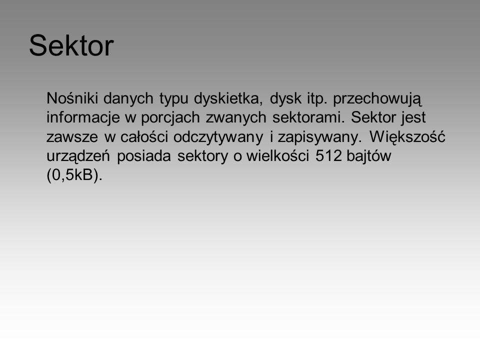 Sektor Nośniki danych typu dyskietka, dysk itp. przechowują informacje w porcjach zwanych sektorami. Sektor jest zawsze w całości odczytywany i zapisy