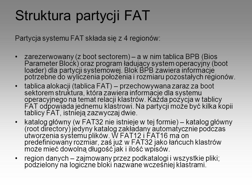 Struktura partycji FAT Partycja systemu FAT składa się z 4 regionów: zarezerwowany (z boot sectorem) – a w nim tablica BPB (Bios Parameter Block) oraz