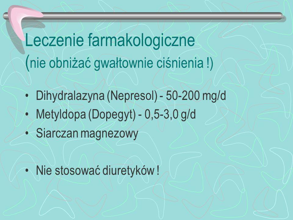 Leczenie farmakologiczne ( nie obniżać gwałtownie ciśnienia !) Dihydralazyna (Nepresol) - 50-200 mg/d Metyldopa (Dopegyt) - 0,5-3,0 g/d Siarczan magne