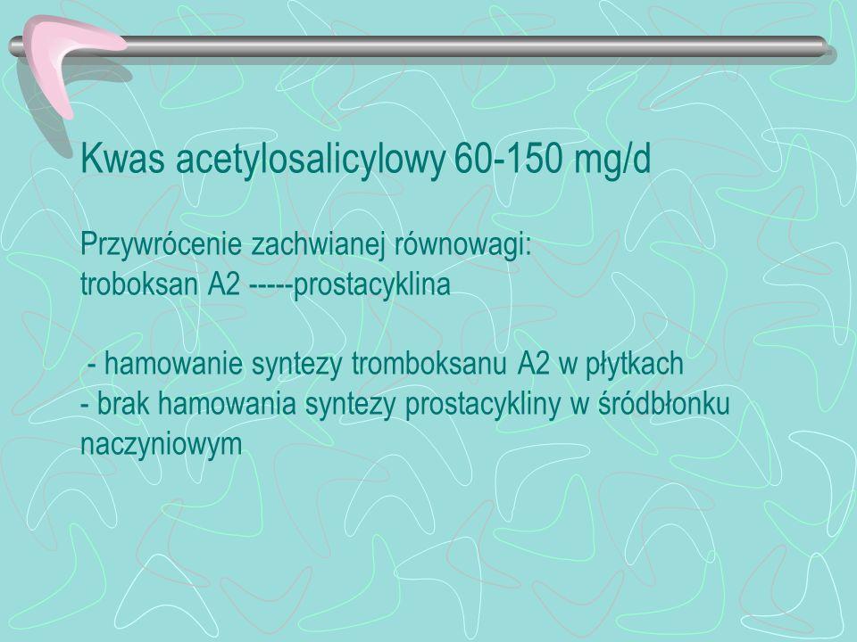 Kwas acetylosalicylowy 60-150 mg/d Przywrócenie zachwianej równowagi: troboksan A2 -----prostacyklina - hamowanie syntezy tromboksanu A2 w płytkach -
