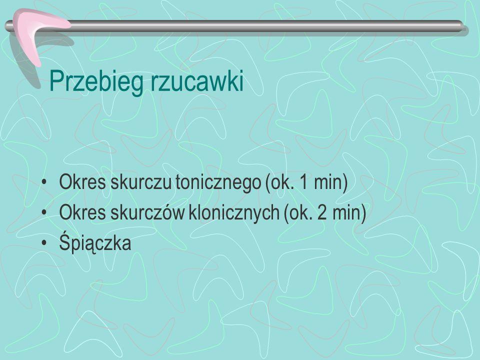 Przebieg rzucawki Okres skurczu tonicznego (ok. 1 min) Okres skurczów klonicznych (ok. 2 min) Śpiączka