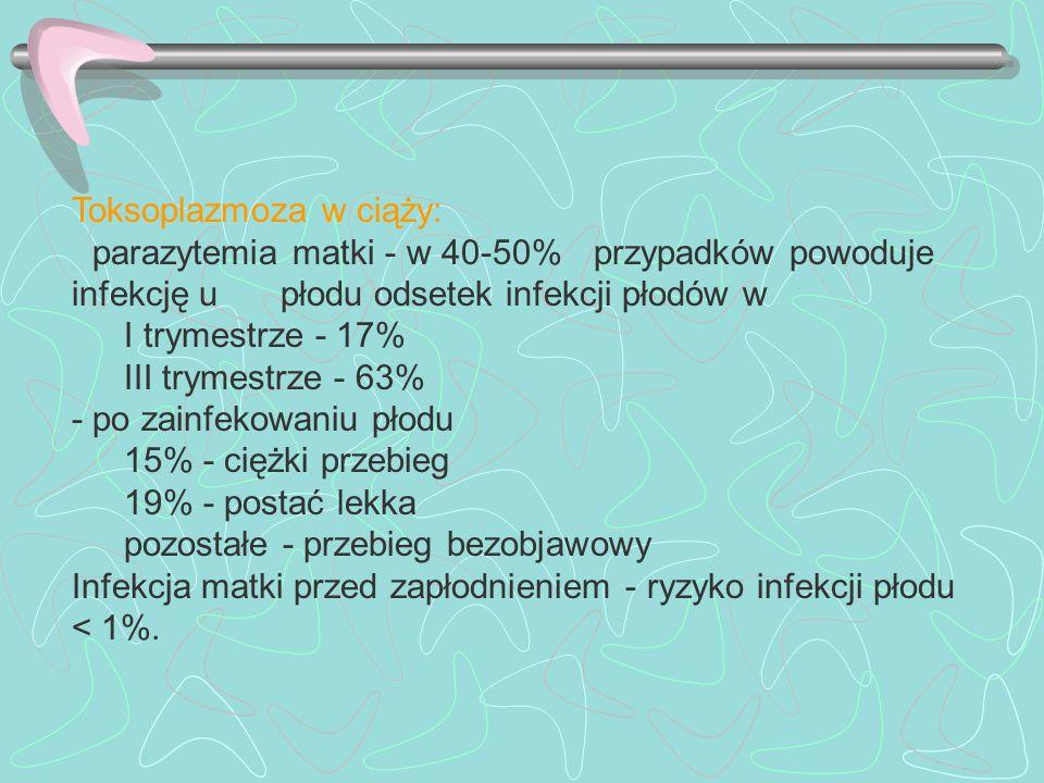 Toksoplazmoza w ciąży: - parazytemia matki - w 40-50% przypadków powoduje infekcję u płodu odsetek infekcji płodów w I trymestrze - 17% III trymestrze