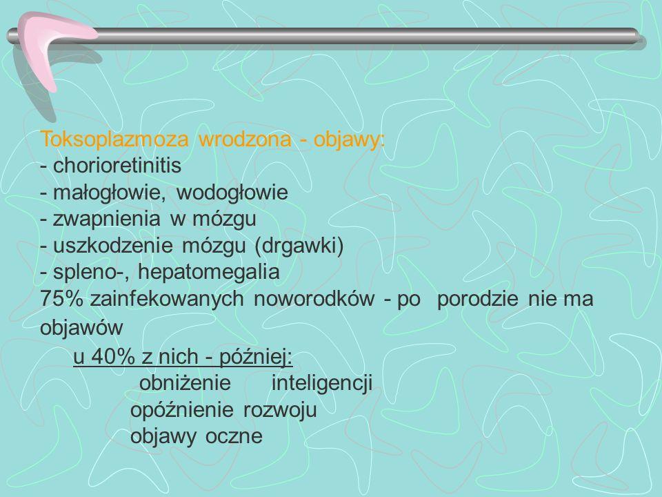 Toksoplazmoza wrodzona - objawy: - chorioretinitis - małogłowie, wodogłowie - zwapnienia w mózgu - uszkodzenie mózgu (drgawki) - spleno-, hepatomegali