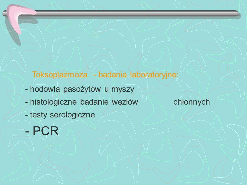 Toksoplazmoza - badania laboratoryjne: - hodowla pasożytów u myszy - histologiczne badanie węzłów chłonnych - testy serologiczne - PCR