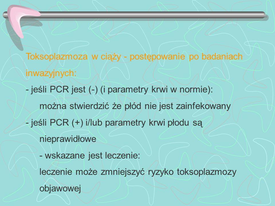 Toksoplazmoza w ciąży - postępowanie po badaniach inwazyjnych: - jeśli PCR jest (-) (i parametry krwi w normie): można stwierdzić że płód nie jest zai
