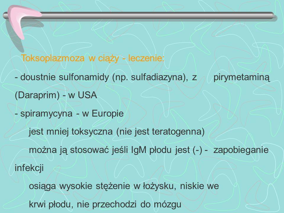 Toksoplazmoza w ciąży - leczenie: - doustnie sulfonamidy (np. sulfadiazyna), z pirymetaminą (Daraprim) - w USA - spiramycyna - w Europie jest mniej to