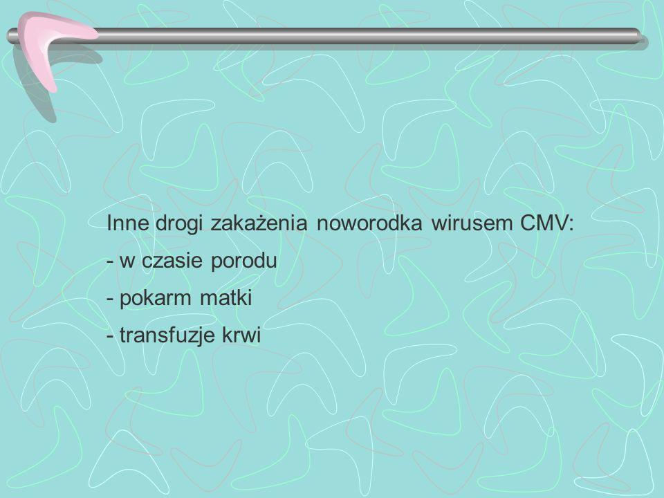Inne drogi zakażenia noworodka wirusem CMV: - w czasie porodu - pokarm matki - transfuzje krwi