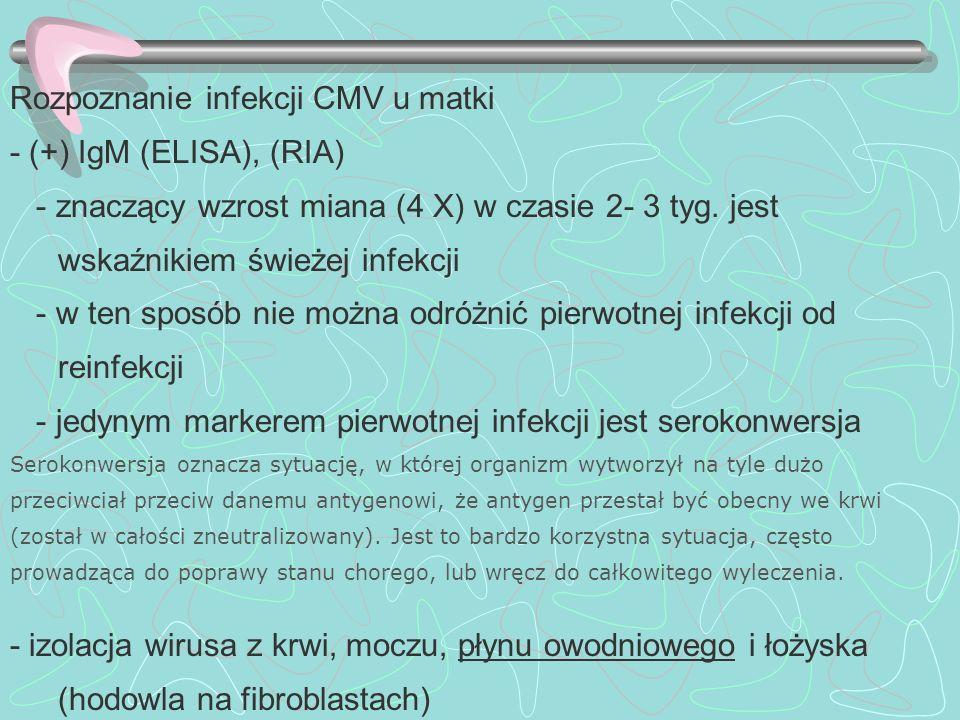Rozpoznanie infekcji CMV u matki - (+) IgM (ELISA), (RIA) - znaczący wzrost miana (4 X) w czasie 2- 3 tyg. jest wskaźnikiem świeżej infekcji - w ten s
