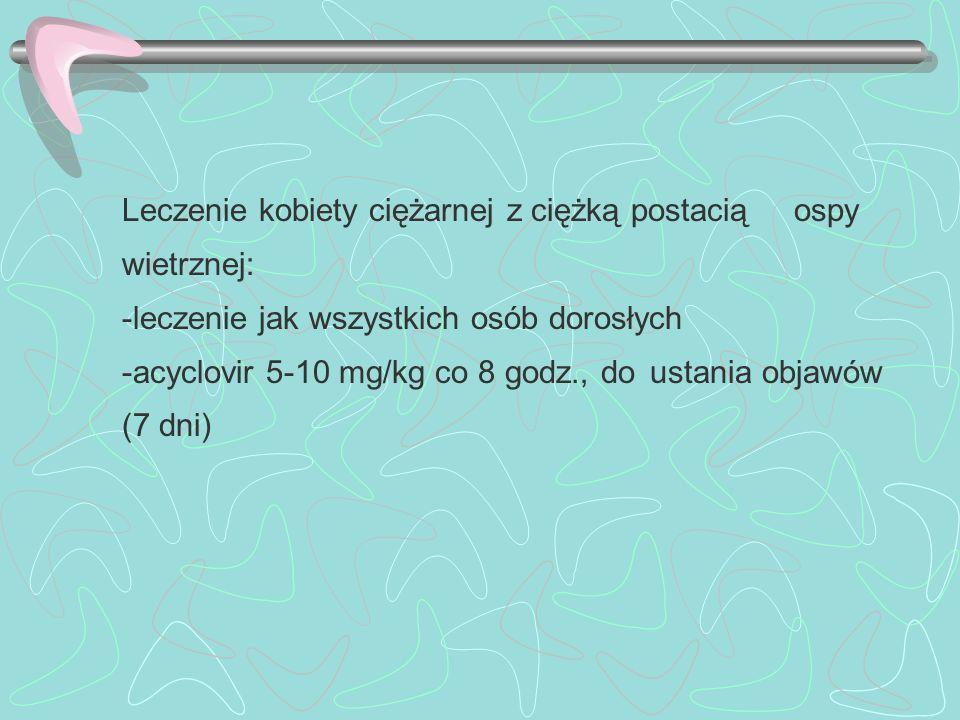 Leczenie kobiety ciężarnej z ciężką postacią ospy wietrznej: -leczenie jak wszystkich osób dorosłych -acyclovir 5-10 mg/kg co 8 godz., do ustania obja