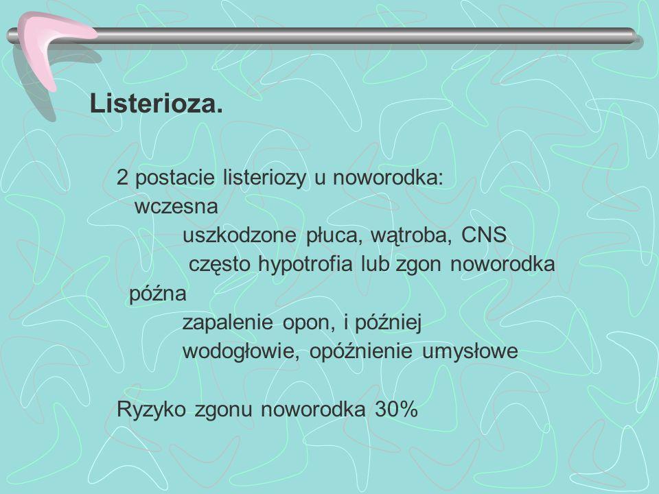Listerioza. 2 postacie listeriozy u noworodka: wczesna uszkodzone płuca, wątroba, CNS często hypotrofia lub zgon noworodka późna zapalenie opon, i póź