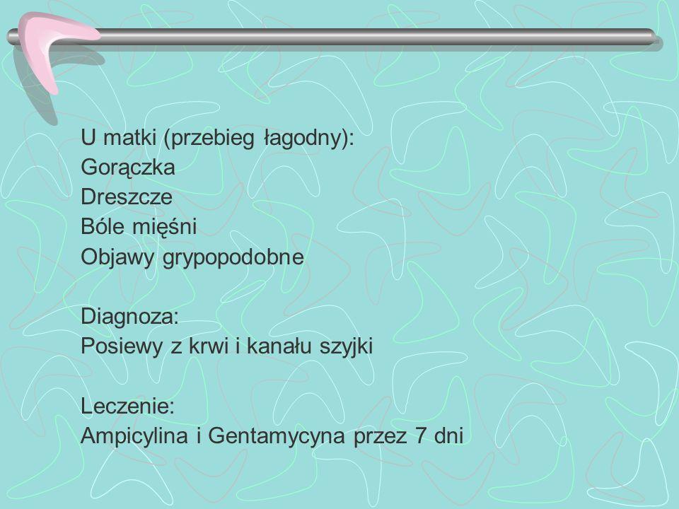 U matki (przebieg łagodny): Gorączka Dreszcze Bóle mięśni Objawy grypopodobne Diagnoza: Posiewy z krwi i kanału szyjki Leczenie: Ampicylina i Gentamyc