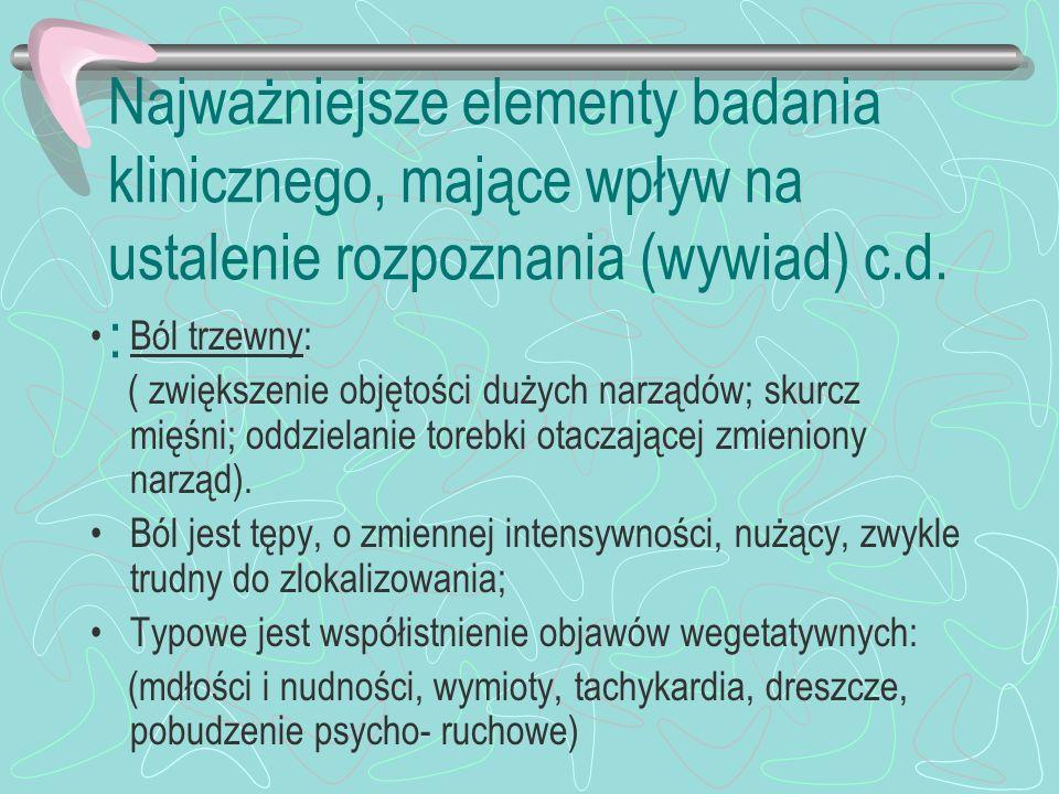 Najważniejsze elementy badania klinicznego, mające wpływ na ustalenie rozpoznania (wywiad) c.d. : Ból trzewny: ( zwiększenie objętości dużych narządów