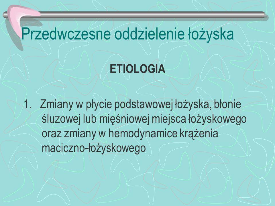 Przedwczesne oddzielenie łożyska ETIOLOGIA 1. Zmiany w płycie podstawowej łożyska, błonie śluzowej lub mięśniowej miejsca łożyskowego oraz zmiany w he
