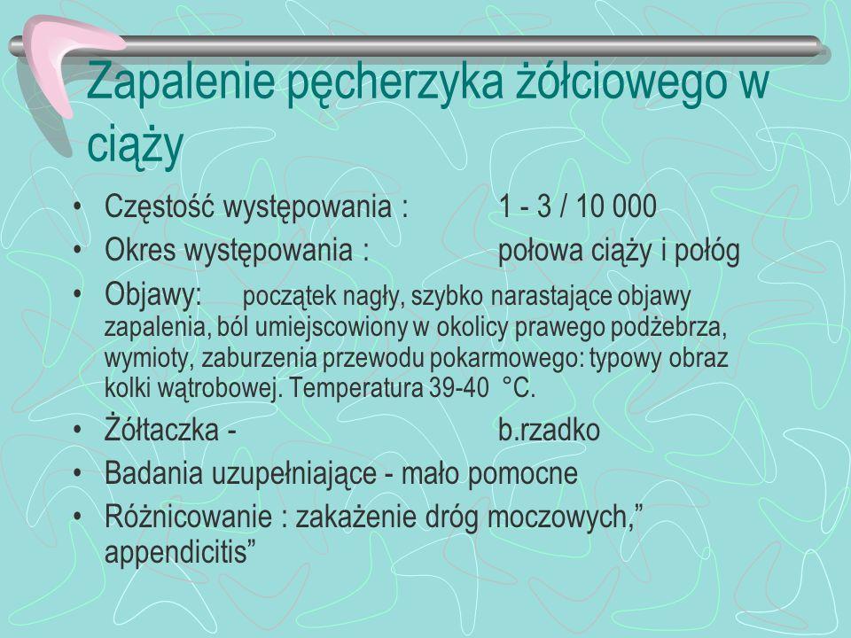 Zapalenie pęcherzyka żółciowego w ciąży Częstość występowania : 1 - 3 / 10 000 Okres występowania : połowa ciąży i połóg Objawy: początek nagły, szybk