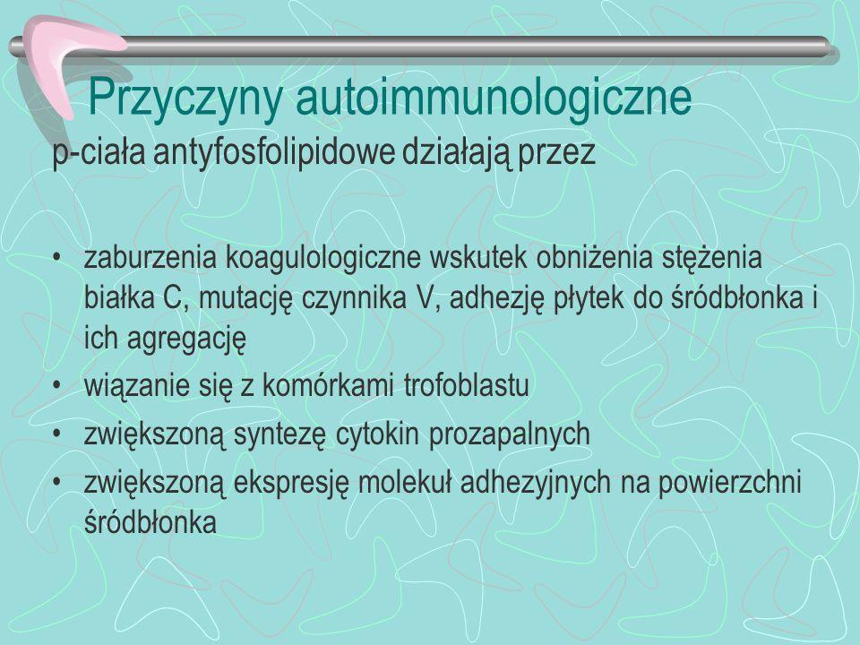 Przyczyny autoimmunologiczne p-ciała antyfosfolipidowe działają przez zaburzenia koagulologiczne wskutek obniżenia stężenia białka C, mutację czynnika