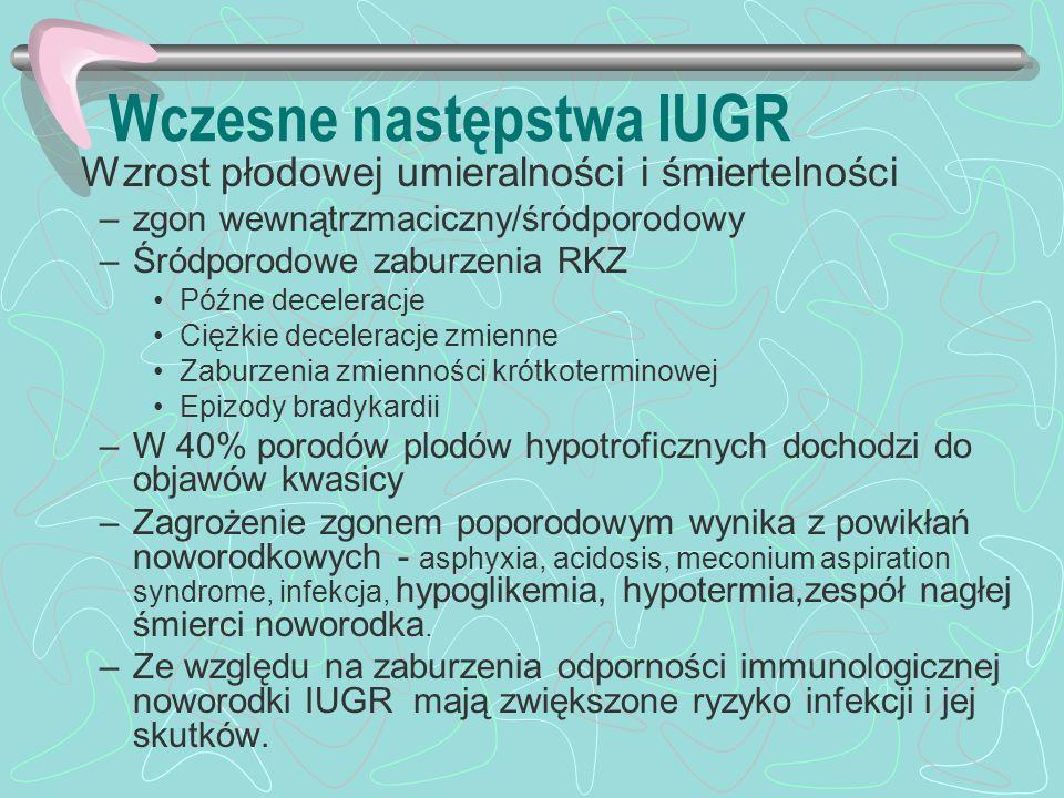 Wczesne następstwa IUGR Wzrost płodowej umieralności i śmiertelności –zgon wewnątrzmaciczny/śródporodowy –Śródporodowe zaburzenia RKZ Późne deceleracj