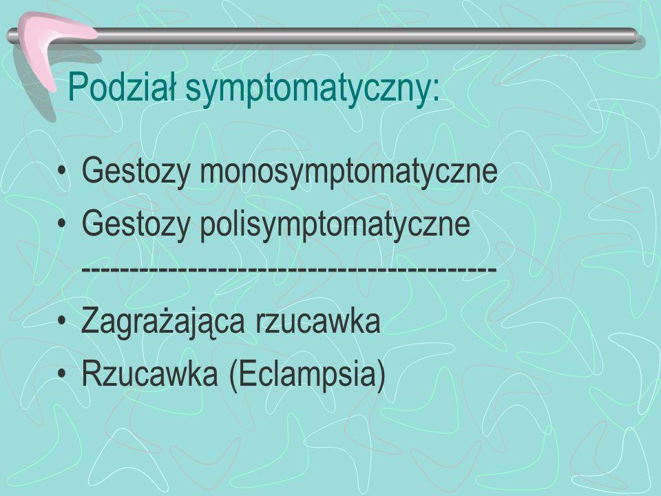 Podział symptomatyczny: Gestozy monosymptomatyczne Gestozy polisymptomatyczne ------------------------------------------ Zagrażająca rzucawka Rzucawka