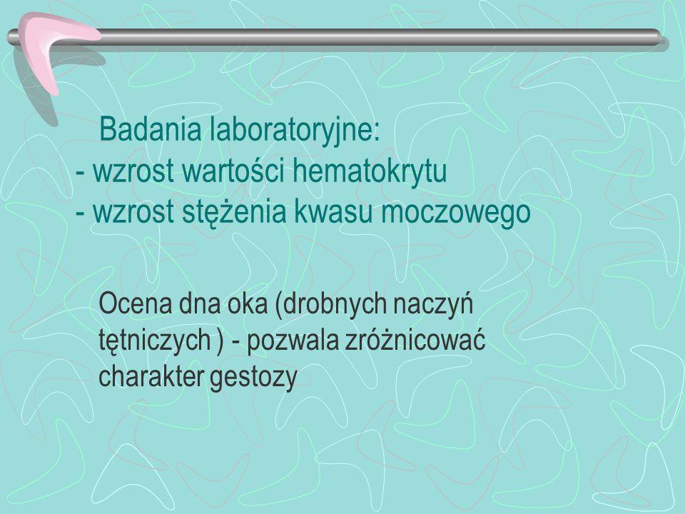 Badania laboratoryjne: - wzrost wartości hematokrytu - wzrost stężenia kwasu moczowego Ocena dna oka (drobnych naczyń tętniczych ) - pozwala zróżnicow