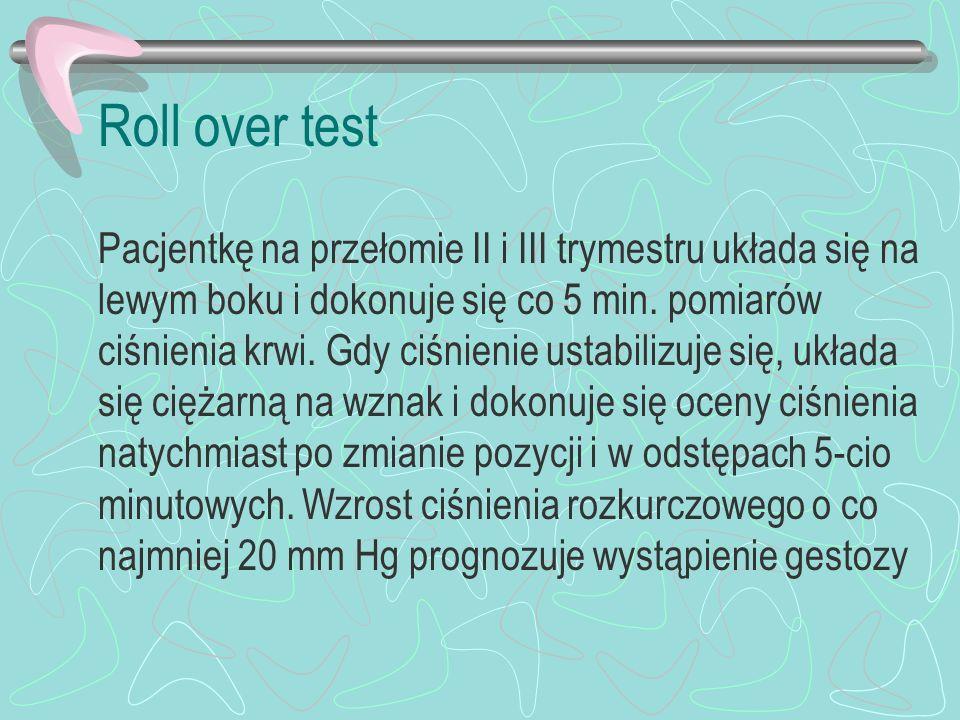 Roll over test Pacjentkę na przełomie II i III trymestru układa się na lewym boku i dokonuje się co 5 min. pomiarów ciśnienia krwi. Gdy ciśnienie usta