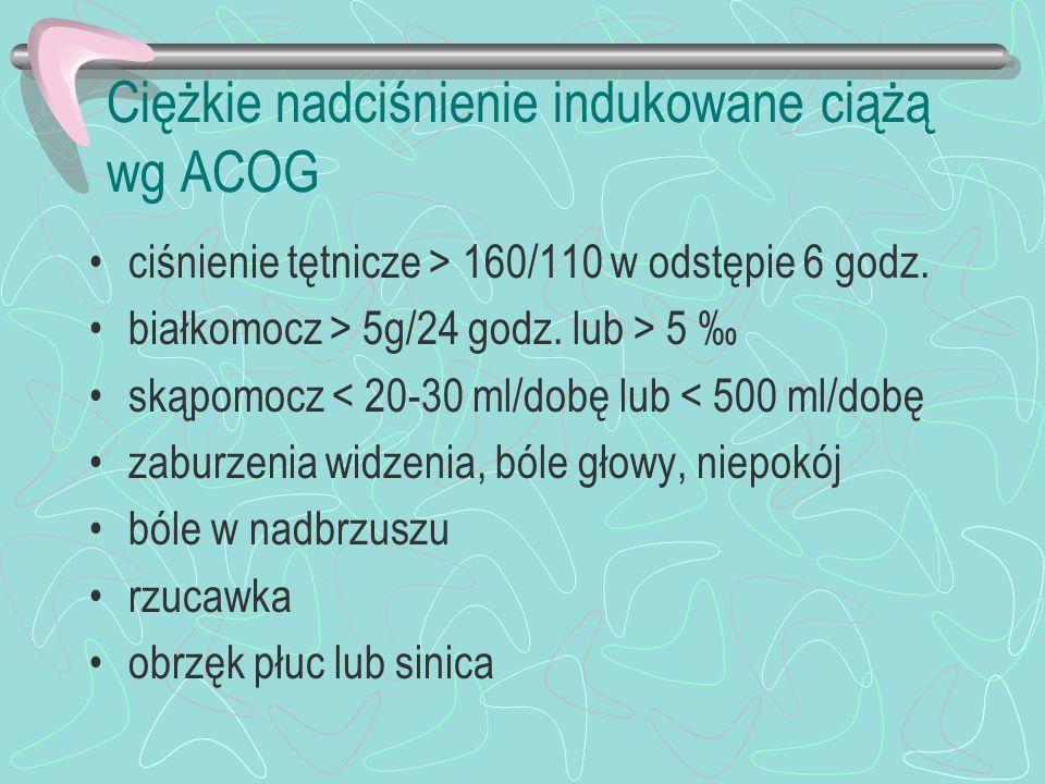 Ciężkie nadciśnienie indukowane ciążą wg ACOG ciśnienie tętnicze > 160/110 w odstępie 6 godz. białkomocz > 5g/24 godz. lub > 5 skąpomocz < 20-30 ml/do