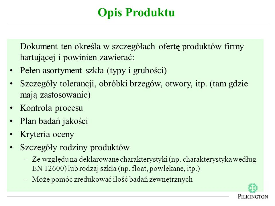 Określa to poziom zaangażowania strony trzeciej (Jednostki Notyfikowanej) w ocenie zgodności produktu W większości wypadków, szkło hartowane będzie podlegać Systemowi 3 –Wstępne Badanie Typu wykonywane przez stronę trzecią –Za Zakładową Kontrolę Produkcji odpowiada producent Jeśli produkt deklaruje charakterystykę związaną z odpornością ogniową, to podlega Systemowi 1 –Wstępne Badanie Typu wykonywane przez stronę trzecią –Wstępna kontrola i regularny nadzór nad Zakładową Kontrolą Produkcji wykonywane przez stronę trzecią Nie oczekuje się deklarowania dla szkła hartowanego charakterystyki związanej z odpornością na eksplozję czy z kuloodpornością Ocena Zgodności