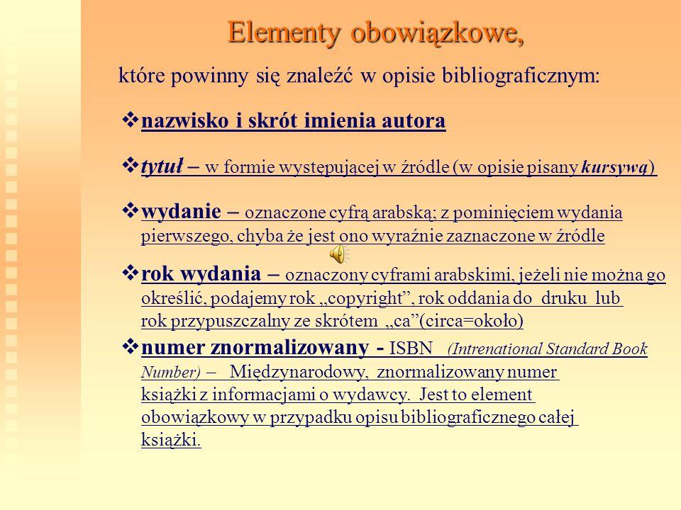 Elementy obowiązkowe, które powinny się znaleźć w opisie bibliograficznym: t ytuł – w formie występującej w źródle (w opisie pisany kursywą) w ydanie