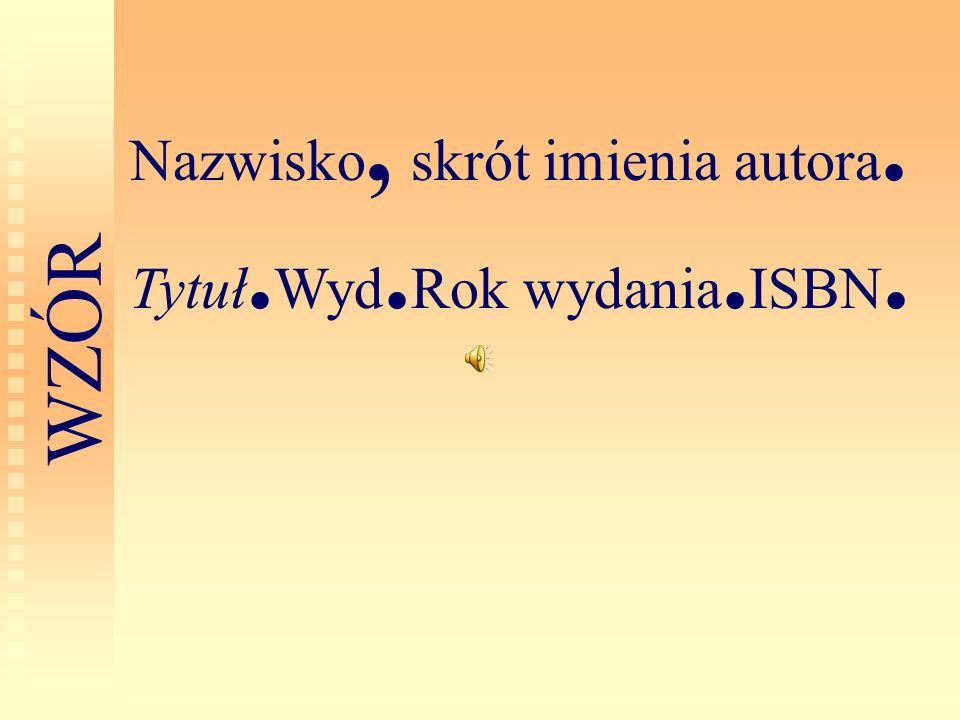 Nazwisko, skrót imienia autora. Tytuł. Wyd. Rok wydania. ISBN. W Z Ó R