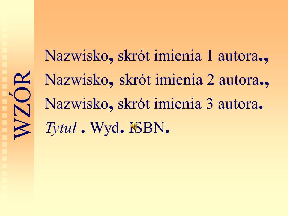 Nazwisko, skrót imienia 1 autora., Nazwisko, skrót imienia 2 autora., Nazwisko, skrót imienia 3 autora. Tytuł. Wyd. ISBN. W Z Ó R