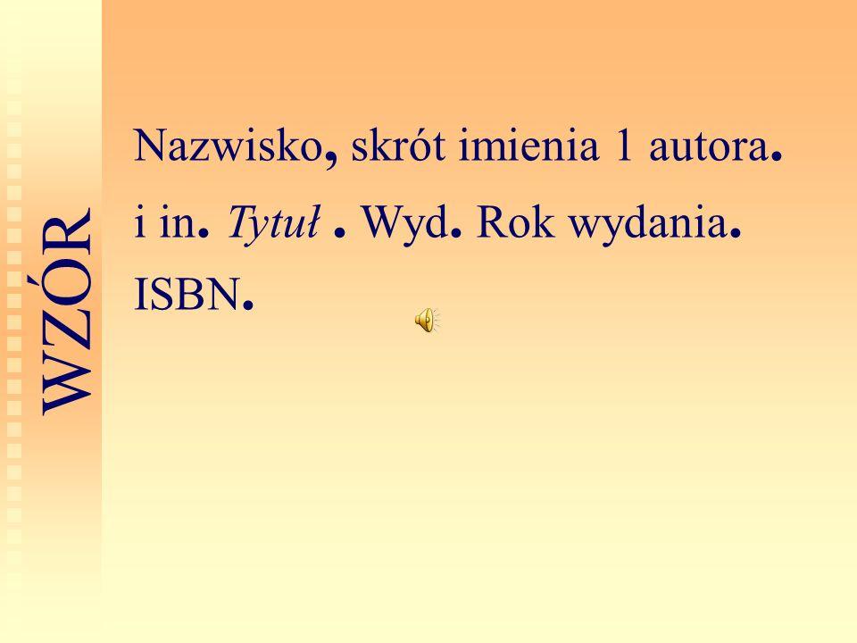 Nazwisko, skrót imienia 1 autora. i in. Tytuł. Wyd. Rok wydania. ISBN. W Z Ó R