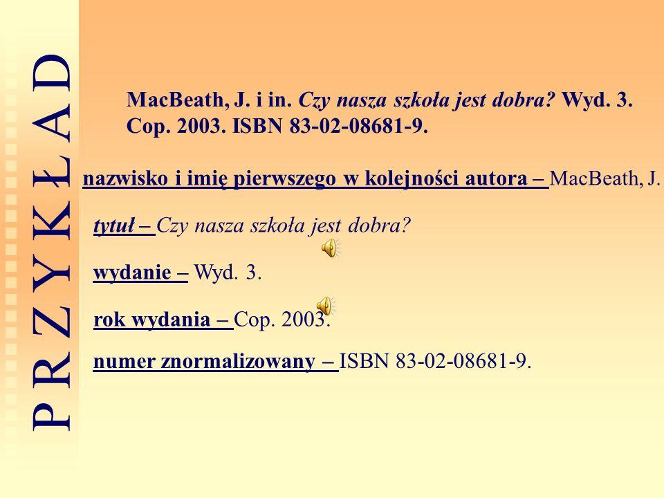 P R Z Y K Ł A D MacBeath, J. i in. Czy nasza szkoła jest dobra? Wyd. 3. Cop. 2003. ISBN 83-02-08681-9. nazwisko i imię pierwszego w kolejności autora