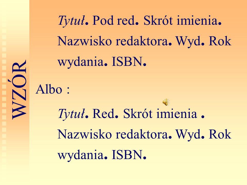 Tytuł. Pod red. Skrót imienia. Nazwisko redaktora. Wyd. Rok wydania. ISBN. W Z Ó R Tytuł. Red. Skrót imienia. Nazwisko redaktora. Wyd. Rok wydania. IS