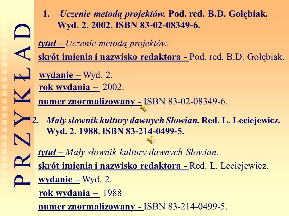 P R Z Y K Ł A D 1. Uczenie metodą projektów. Pod. red. B.D. Gołębiak. Wyd. 2. 2002. ISBN 83-02-08349-6. 2.Mały słownik kultury dawnych Słowian. Red. L