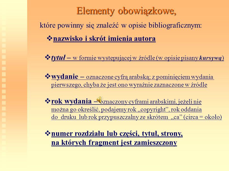 Elementy obowiązkowe, które powinny się znaleźć w opisie bibliograficznym: n azwisko i skrót imienia autora t ytuł – w formie występującej w źródle (w