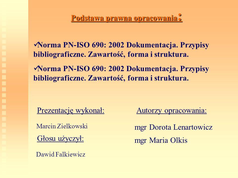 Podstawa prawna opracowania: Norma PN-ISO 690: 2002 Dokumentacja. Przypisy bibliograficzne. Zawartość, forma i struktura. Autorzy opracowania: mgr Dor
