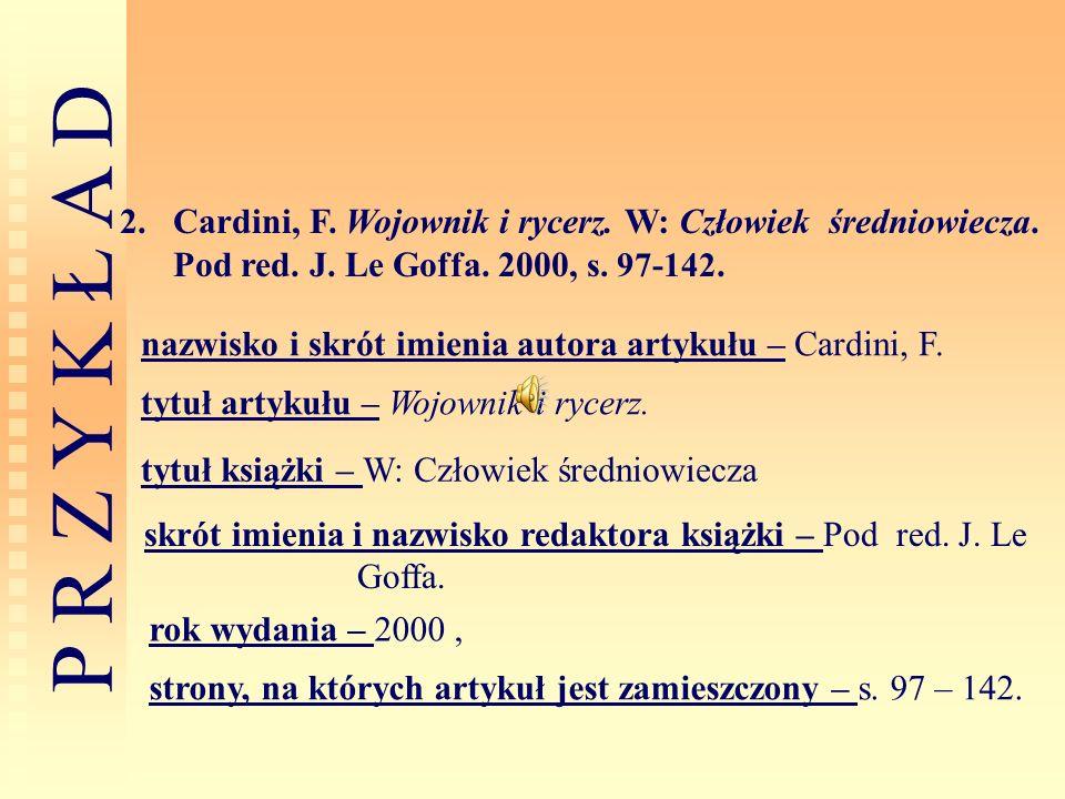 P R Z Y K Ł A D 2.Cardini, F. Wojownik i rycerz. W: Człowiek średniowiecza. Pod red. J. Le Goffa. 2000, s. 97-142. nazwisko i skrót imienia autora art