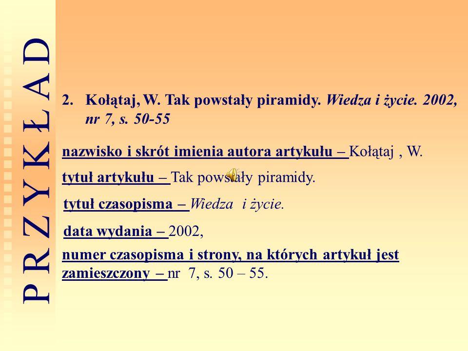 P R Z Y K Ł A D 2.Kołątaj, W. Tak powstały piramidy. Wiedza i życie. 2002, nr 7, s. 50-55 nazwisko i skrót imienia autora artykułu – Kołątaj, W. tytuł