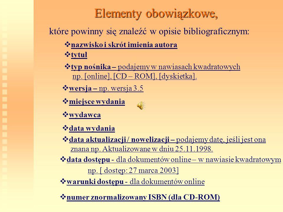 Elementy obowiązkowe, które powinny się znaleźć w opisie bibliograficznym: n azwisko i skrót imienia autora t ytuł t yp nośnika – podajemy w nawiasach